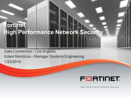 1 © Copyright 2013 Fortinet Inc. All rights reserved. Fortinet High Performance Network Security Data Connectors – Los Angeles Edwin Mendoza – Manager.