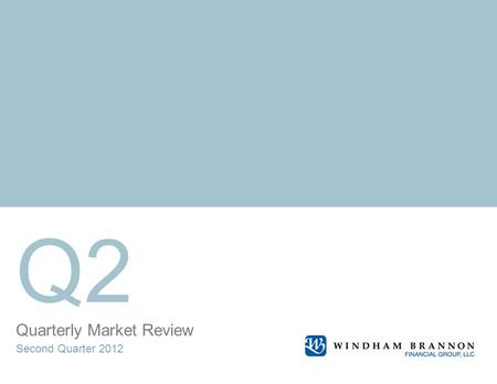 Quarterly Market Review Second Quarter 2012 Q2. Quarterly Market Review Second Quarter 2012 This report features world capital market performance and.