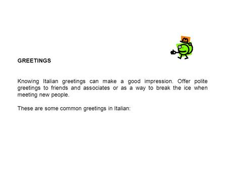 GREETINGS Knowing Italian greetings can make a good impression. Offer polite greetings to friends and associates or as a way to break the ice when meeting.