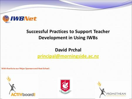Successful Practices to Support Teacher Development in Using IWBs David Prchal With thanks to our Major Sponsors and Host School: