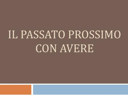 IL PASSATO PROSSIMO CON AVERE. What is the Passato Prossimo? The passato prossimo is used to describe actions and events that have occurred in the past,