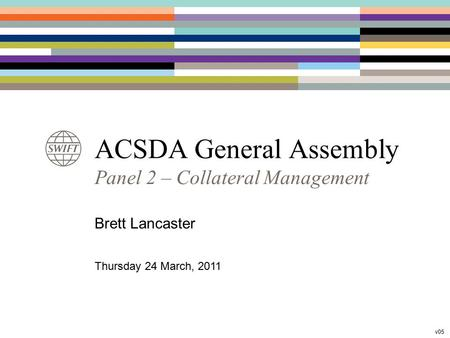 ACSDA General Assembly Panel 2 – Collateral Management Brett Lancaster Thursday 24 March, 2011 v05.