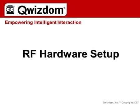 RF Hardware Setup Empowering Intelligent Interaction Qwizdom, Inc.™ Copyright 2007.