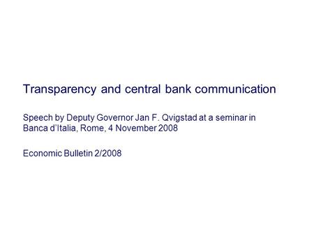 Transparency and central bank communication Speech by Deputy Governor Jan F. Qvigstad at a seminar in Banca d'Italia, Rome, 4 November 2008 Economic Bulletin.