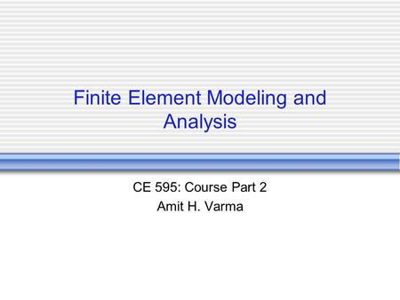 Finite Element Modeling and Analysis CE 595: Course Part 2 Amit H. Varma.