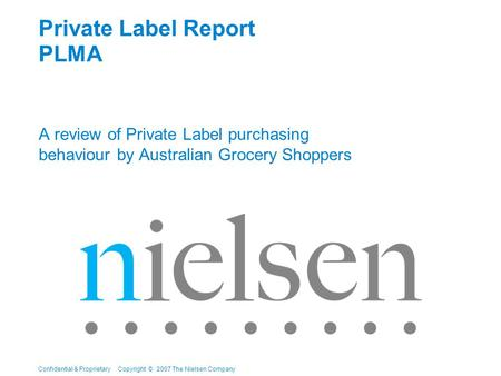 Confidential & Proprietary Copyright © 2007 The Nielsen Company Private Label Report PLMA A review of Private Label purchasing behaviour by Australian.