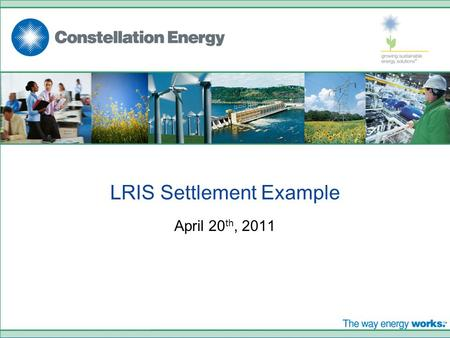 LRIS Settlement Example April 20 th, 2011. © 2008. CONSTELLATION ENERGY GROUP, INC. THE OFFERING DESCRIBED IN THIS PRESENTATION IS SOLD AND CONTRACTED.
