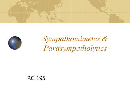 "Sympathomimetcs & Parasympatholytics RC 195 Sympathomimetics Drugs that ""mimic"" the actions of the sympathetic neurotransmitters Stimulate Alpha, Beta-1,"