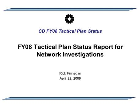 CD FY08 Tactical Plan Status FY08 Tactical Plan Status Report for Network Investigations Rick Finnegan April 22, 2008.
