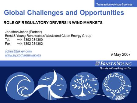 Transaction Advisory Services Global Challenges and Opportunities ROLE OF REGULATORY DRIVERS IN WIND MARKETS 9 May 2007 Jonathan Johns (Partner) Ernst.