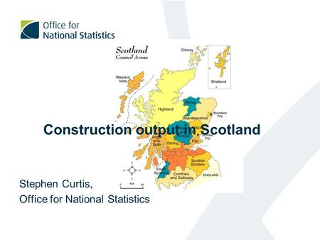 Construction output in Scotland Stephen Curtis, Office for National Statistics.