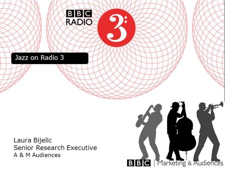 1 Laura Bijelic Senior Research Executive A & M Audiences Jazz on Radio 3.