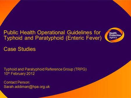 Public Health Operational Guidelines for Typhoid and Paratyphoid (Enteric Fever) Case Studies Typhoid and Paratyphoid Reference Group (TRPG) 10 th February.