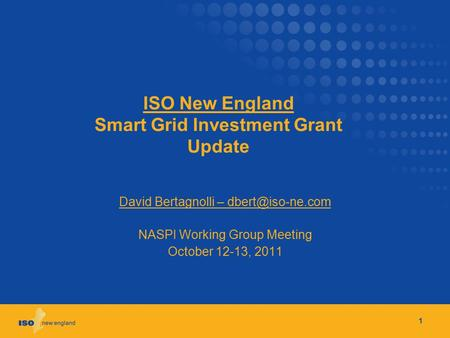 ISO New England Smart Grid Investment Grant Update David Bertagnolli – NASPI Working Group Meeting October 12-13, 2011 1.