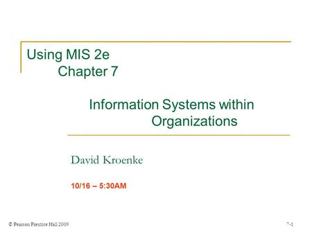 © Pearson Prentice Hall 2009 7-1 Using MIS 2e Chapter 7 Information Systems within Organizations David Kroenke 10/16 – 5:30AM.