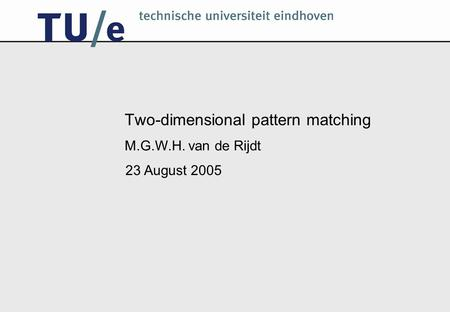 Two-dimensional pattern matching M.G.W.H. van de Rijdt 23 August 2005.