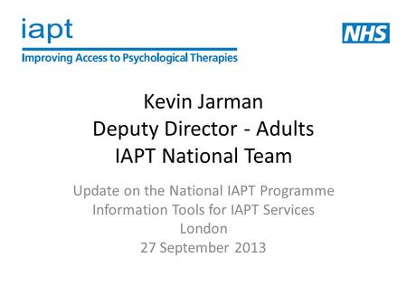 Kevin Jarman Deputy Director - Adults IAPT National Team Update on the National IAPT Programme Information Tools for IAPT Services London 27 September.