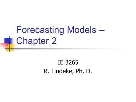 Forecasting Models – Chapter 2 IE 3265 R. Lindeke, Ph. D.