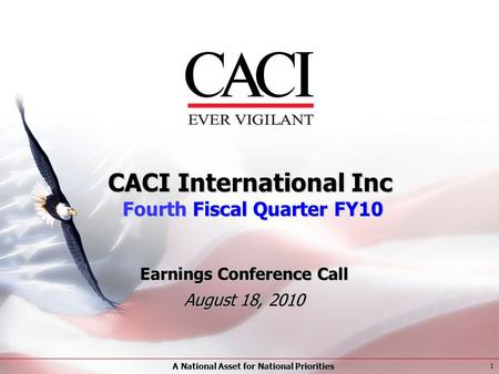A National Asset for National Priorities 1 CACI International Inc Fourth Fiscal Quarter FY10 Earnings Conference Call August 18, 2010.
