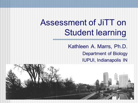 Assessment of JiTT on Student learning Kathleen A. Marrs, Ph.D. Department of Biology IUPUI, Indianapolis IN.