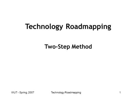 WUT - Spring, 2007Technology Roadmapping1 Two-Step Method.
