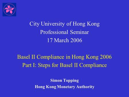 City University of Hong Kong Professional Seminar 17 March 2006 Basel II Compliance in Hong Kong 2006 Part I: Steps for Basel II Compliance Simon Topping.