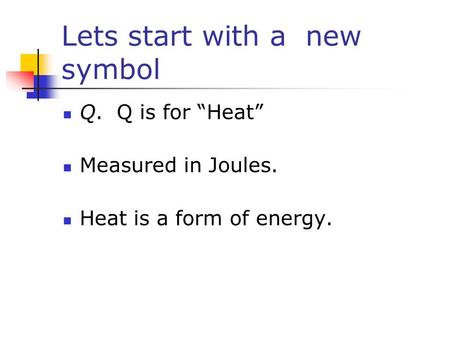"Lets start with a new symbol Q. Q is for ""Heat"" Measured in Joules. Heat is a form of energy."