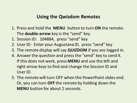 "Using the Qwizdom Remotes 1.Press and hold the MENU button to turn ON the remote. The double-arrow key is the ""send"" key. 1.Session ID: 104884, press ""send"""