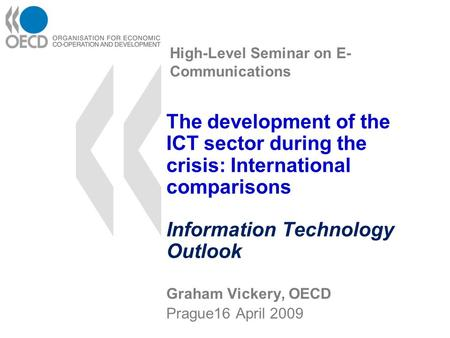 High-Level Seminar on E- Communications The development of the ICT sector during the crisis: International comparisons Information Technology Outlook Graham.