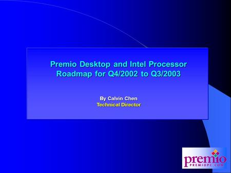 Premio Desktop and Intel Processor Roadmap for Q4/2002 Premio Desktop and Intel Processor Roadmap for Q4/2002 to Q3/2003 By Calvin Chen Technical Director.