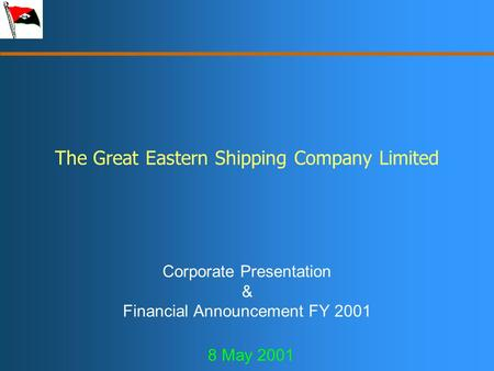 The Great Eastern Shipping Company Limited Corporate Presentation & Financial Announcement FY 2001 8 May 2001.