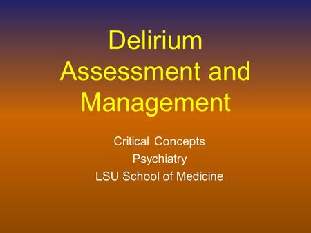 Delirium Assessment and Management Critical Concepts Psychiatry LSU School of Medicine.