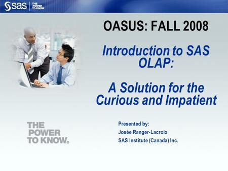 OASUS: FALL 2008 Introduction to SAS OLAP: A Solution for the Curious and Impatient Presented by: Josée Ranger-Lacroix SAS Institute (Canada) Inc.