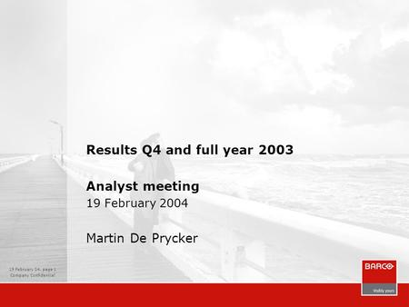 19 February 04, page 1 Company Confidential Results Q4 and full year 2003 Analyst meeting 19 February 2004 Martin De Prycker.