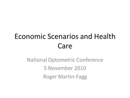Economic Scenarios and Health Care National Optometric Conference 5 November 2010 Roger Martin-Fagg.