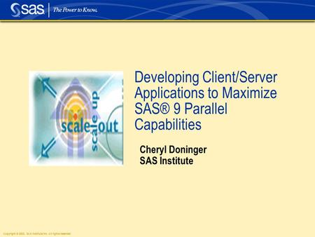 Copyright © 2003, SAS Institute Inc. All rights reserved. Developing Client/Server Applications to Maximize SAS® 9 Parallel Capabilities Cheryl Doninger.