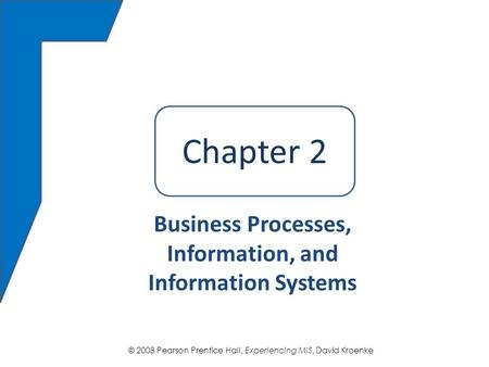 © 2008 Pearson Prentice Hall, Experiencing MIS, David Kroenke Chapter 2 Business Processes, Information, and Information Systems Chapter 2.