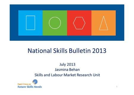 National Skills Bulletin 2013 July 2013 Jasmina Behan Skills and Labour Market Research Unit 1.