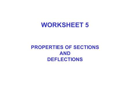 WORKSHEET 5 PROPERTIES OF SECTIONS AND DEFLECTIONS.