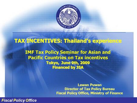 Fiscal Policy Office TAX INCENTIVES: Thailand's experience IMF Tax Policy Seminar for Asian and Pacific Countries on Tax incentives Tokyo, June 9th, 2009.