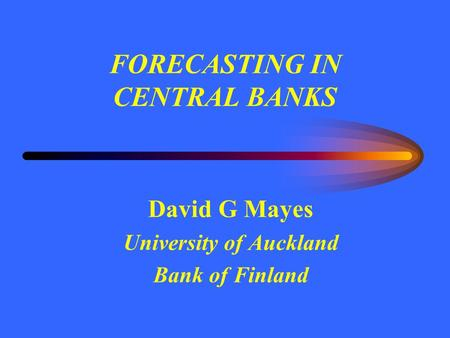 FORECASTING IN CENTRAL BANKS David G Mayes University of Auckland Bank of Finland.