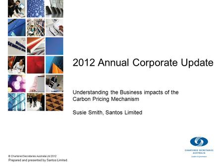 © Chartered Secretaries Australia Ltd 2012 Prepared and presented by Santos Limited. 2012 Annual Corporate Update Understanding the Business impacts of.