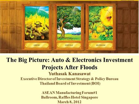 The Big Picture: Auto & Electronics Investment Projects After Floods Yuthasak Kanasawat Executive Director of Investment Strategy & Policy Bureau Thailand.