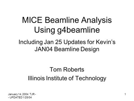 January 14, 2004 TJR - - UPDATED 1/25/04 1 MICE Beamline Analysis Using g4beamline Including Jan 25 Updates for Kevin's JAN04 Beamline Design Tom Roberts.