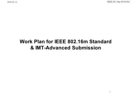 1 IEEE 802.16m-09/0019r2 2010-01-11 Work Plan for IEEE 802.16m Standard & IMT-Advanced Submission.