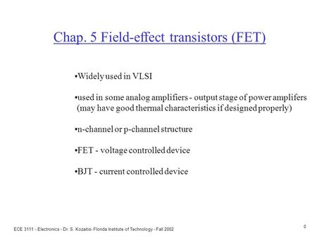 ECE 3111 - Electronics - Dr. S. Kozaitis- Florida Institute of Technology - Fall 2002 0 Chap. 5 Field-effect transistors (FET) Widely used in VLSI used.