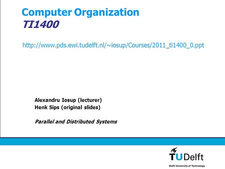 Computer Organization TI1400 Alexandru Iosup (lecturer) Henk Sips (original slides) Parallel and Distributed Systems