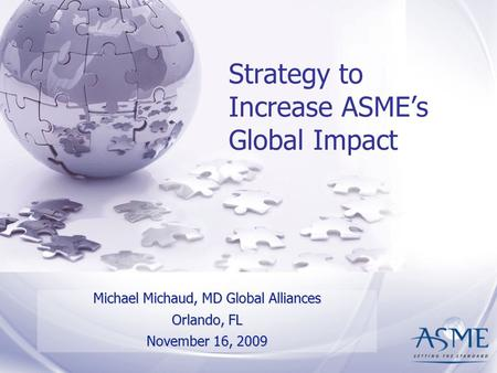 Strategy to Increase ASME's Global Impact Michael Michaud, MD Global Alliances Orlando, FL November 16, 2009.