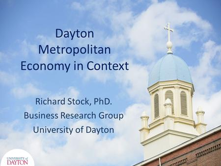 Dayton Metropolitan Economy in Context Richard Stock, PhD. Business Research Group University of Dayton.
