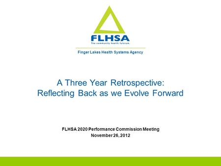 Finger Lakes Health Systems Agency A Three Year Retrospective: Reflecting Back as we Evolve Forward FLHSA 2020 Performance Commission Meeting November.